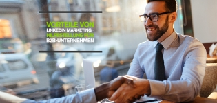 3 Vorteile von LinkedIn Marketing: Wie B2B-Unternehmen das berufliche Netzwerk erfolgreich nutzen