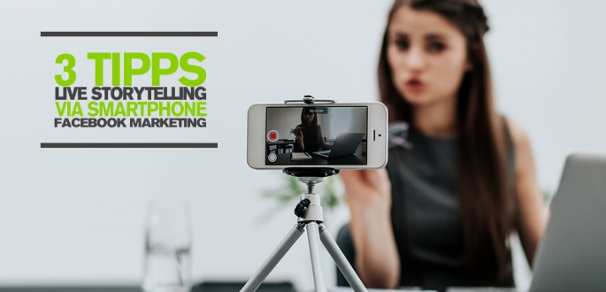 Facebook Marketing mit Live Video: 3 Tipps für Live Storytelling via Smartphone