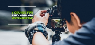 Warum Videos im Content Marketing via Social Media wichtig sind: 5 Argumente für Video Marketing